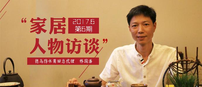 对话德高防水莆田总代理林国潘:防水是一个系统,不容忽视
